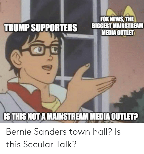 Bernie Sanders, News, and Politics: FOX NEWS THE  BIGGEST MAINSTREAM  MEDIA OUTLET  TRUMP SUPPORTERS  ISTHIS NOTA MAINSTREAM MEDIAOUTLET? Bernie Sanders town hall? Is this Secular Talk?