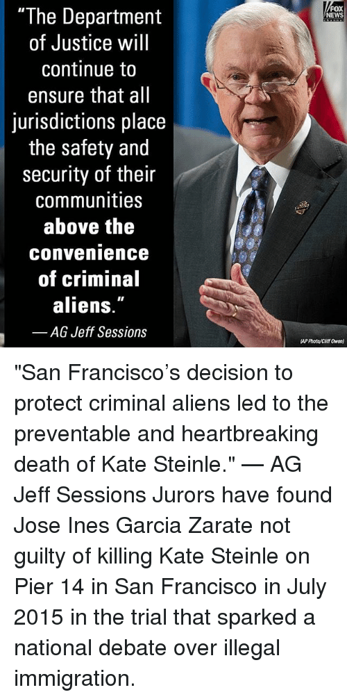 "Memes, News, and Aliens: FOX  NEWS  ""The Department  of Justice will  continue to  ensure that all  jurisdictions place  the safety and  security of their  communities  above the  convenience  of criminal  aliens.  -AG Jeff Sessions  AP Photo/Citt Owen) ""San Francisco's decision to protect criminal aliens led to the preventable and heartbreaking death of Kate Steinle."" — AG Jeff Sessions Jurors have found Jose Ines Garcia Zarate not guilty of killing Kate Steinle on Pier 14 in San Francisco in July 2015 in the trial that sparked a national debate over illegal immigration."
