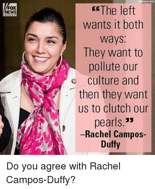 Memes, Fox News, and Duffy: FOX  NEWS  The left  wants it both  ways  They want to  pollute our  e culture and  then they want  us to clutch our  pearls  33  Rachel Campos  Duffy Do you agree with Rachel Campos-Duffy?