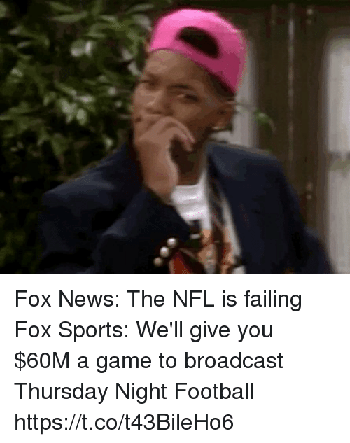 Football, News, and Nfl: Fox News: The NFL is failing  Fox Sports: We'll give you $60M a game to broadcast Thursday Night Football https://t.co/t43BileHo6