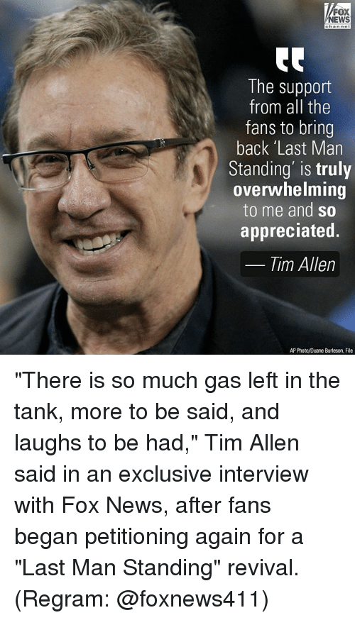 "Memes, News, and Tim Allen: FOX  NEWS  The support  from all the  fans to bring  back 'Last Man  Standing' is truly  overwhelming  to me and so  appreciated.  Tim Allen  AP Photo/Duane Burleson, File ""There is so much gas left in the tank, more to be said, and laughs to be had,"" Tim Allen said in an exclusive interview with Fox News, after fans began petitioning again for a ""Last Man Standing"" revival. (Regram: @foxnews411)"