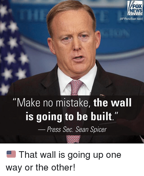 "Memes, News, and Fox News: FOX  NEWS  THI  Channe  (AP Phota/Evan Wucci)  ""Make no mistake, the wall  is going to be built.  Press Sec. Sean Spicer 🇺🇸 That wall is going up one way or the other!"
