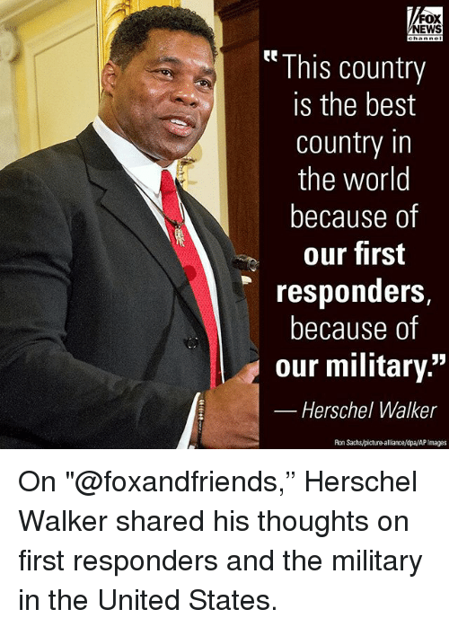 """Memes, News, and Best: FOX  NEWS  This country  is the best  country in  the world  because of  our first  responders,  because of  our military.""""  Herschel Walker  Ron Sachs/picture-alliance/dpa/AP Images On """"@foxandfriends,"""" Herschel Walker shared his thoughts on first responders and the military in the United States."""