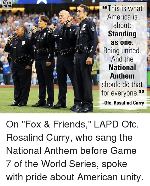 "America, Friends, and Memes: FOX  NEWS  This is what  America is  about:  Standing  as one.  Being united  And the  National  Anthem  should do that  for everyone.""  -0fc. Rosalind Curry  (3 On ""Fox & Friends,"" LAPD Ofc. Rosalind Curry, who sang the National Anthem before Game 7 of the World Series, spoke with pride about American unity."