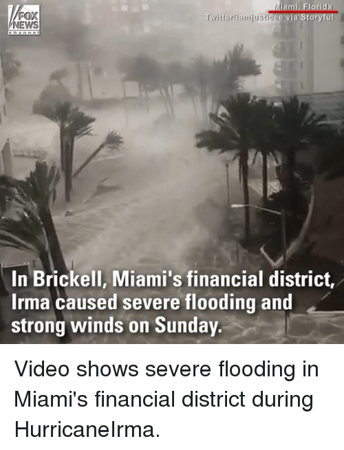 Memes, News, and Fox News: FOX  NEWS  Twitterliamjusticee via Storyful  In Brickell, Miami's financial district,  Irma caused severe flooding and  strong winds on Sunday Video shows severe flooding in Miami's financial district during HurricaneIrma.