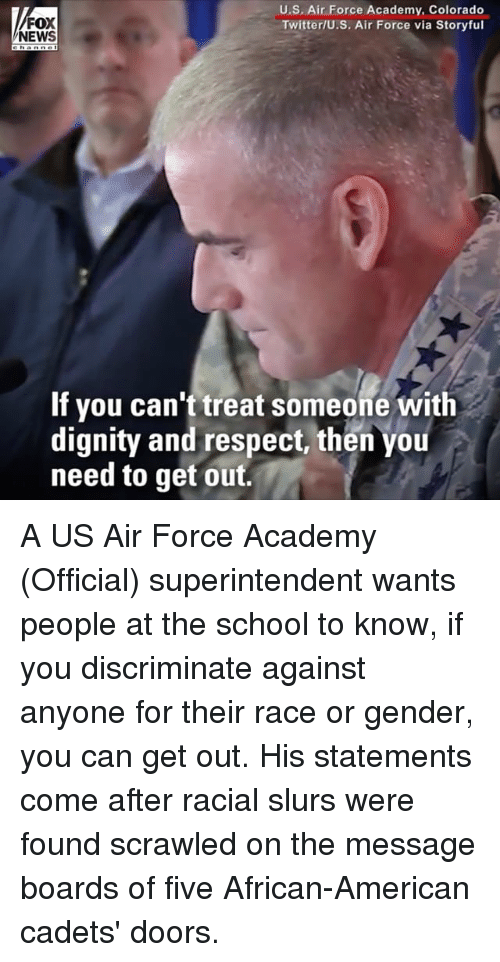 Memes, News, and Respect: FOX  NEWS  U.S. Air Force Academy, Colorado  Twitter/U.S. Air Force via Storyful  If you can't treat someone with  dignity and respect, then you  need to get out. A US Air Force Academy (Official) superintendent wants people at the school to know, if you discriminate against anyone for their race or gender, you can get out. His statements come after racial slurs were found scrawled on the message boards of five African-American cadets' doors.