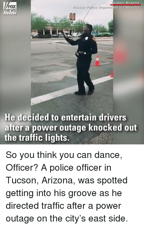 Memes, News, and Police: FOX  NEWS  ucson, Arizona  rucson Police Department via Storyful  10  He decided to entertain drivers  after a power outage knocked out  the traffic lights. So you think you can dance, Officer? A police officer in Tucson, Arizona, was spotted getting into his groove as he directed traffic after a power outage on the city's east side.