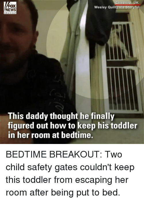 Memes, News, and Fox News: FOX  NEWS  UK  Wesley Quilty via Storyful  This daddy thought he finally  figured out how to keep his toddler  in her room at bedtime. BEDTIME BREAKOUT: Two child safety gates couldn't keep this toddler from escaping her room after being put to bed.