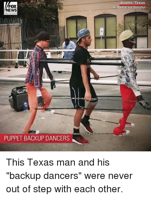 "Memes, News, and Fox News: FOX  NEWS  ustin, Texas  K. Reece via Storyful  PUPPET BACKUP DANCERS This Texas man and his ""backup dancers"" were never out of step with each other."