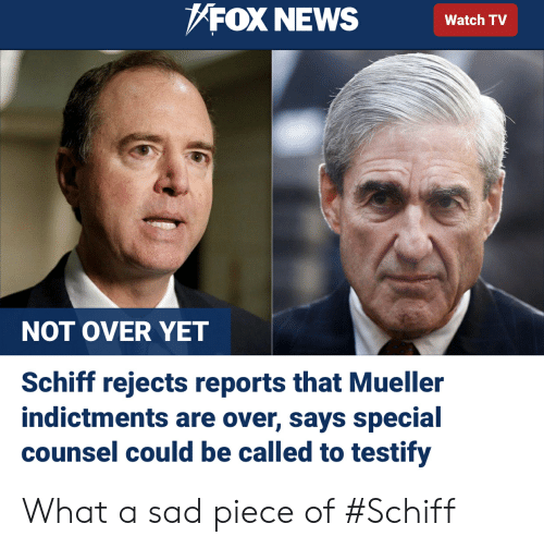 News, Fox News, and Watch: FOX NEWS Watch  NOT OVER YET  Schiff rejects reports that Mueller  indictments are over, says special  counsel could be called to testify What a sad piece of #Schiff