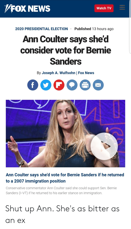 Bernie Sanders, News, and Presidential Election: /FOX NEWS  Watch TV  2020 PRESIDENTIAL ELECTION Published 13 hours ago  Ann Coulter says she'd  consider vote for Bernie  Sanders  By Joseph A. Wulfsohn | Fox News  Ann Coulter says she'd vote for Bernie Sanders if he returned  to a 2007 immigration position  Conservative commentator Ann Coulter said she could support Sen. Bernie  Sanders (-VT) if he returned to his earlier stance on immigration. Shut up Ann. She's as bitter as an ex