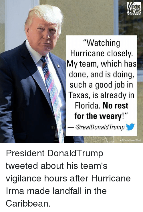 """Memes, News, and Florida: FOX  NEWS  """"Watching  Hurricane closely.  My team, which has  done, and is doing,  such a good job in  Texas, is already in  Florida. No rest  for the weary!  @realDonaldTrump  AP Photo/Susan Walsh President DonaldTrump tweeted about his team's vigilance hours after Hurricane Irma made landfall in the Caribbean."""