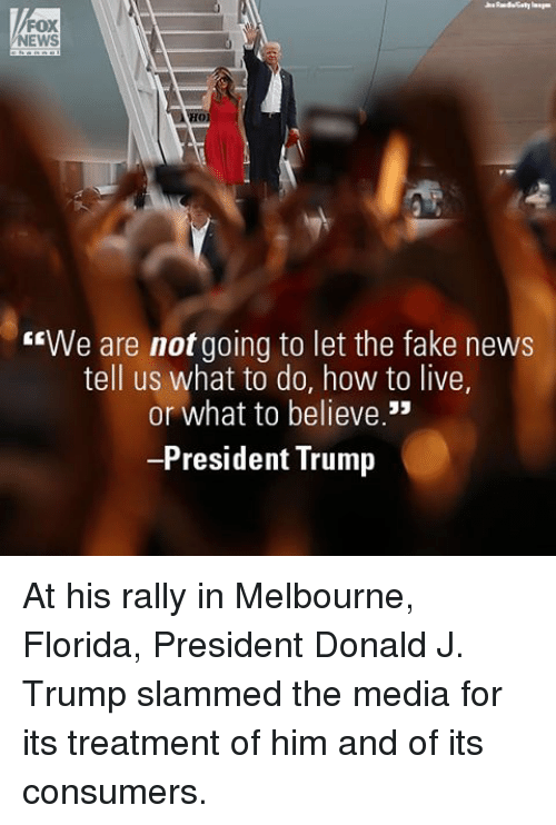"Fake, Memes, and News: FOX  NEWS  ""We are not going to let the fake news  tell us what to do, how to live,  or what to believe.""  -President Trump At his rally in Melbourne, Florida, President Donald J. Trump slammed the media for its treatment of him and of its consumers."