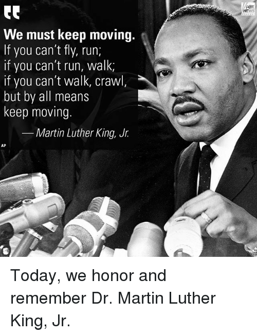 Martin, Martin Luther King Jr., and Memes: FOX  NEWS  We must keep moving.  If you can't fly, run;  if you can't run, walk  if you can't walk, crawl,  but by all means  keep moving.  Martin Luther King, Jr.  AP  4 Today, we honor and remember Dr. Martin Luther King, Jr.
