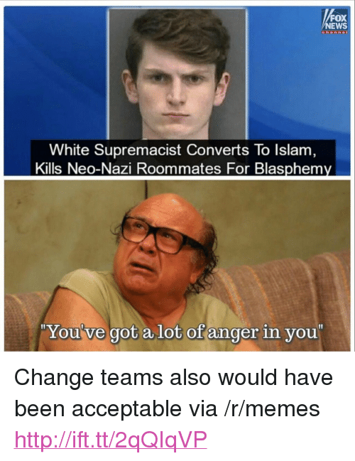 "Memes, News, and Fox News: FOX  NEWS  White Supremacist Converts To Islam  Kills Neo-Nazi Roommates For Blasphemy  ""  You've got a lot of anger in you  "" <p>Change teams also would have been acceptable via /r/memes <a href=""http://ift.tt/2qQIqVP"">http://ift.tt/2qQIqVP</a></p>"