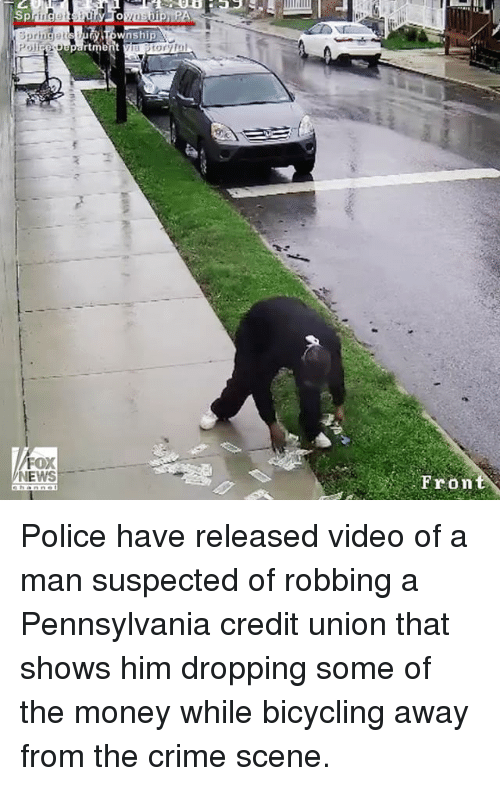 Crime, Memes, and Money: FOX  NEWS  wnship  Fron Police have released video of a man suspected of robbing a Pennsylvania credit union that shows him dropping some of the money while bicycling away from the crime scene.