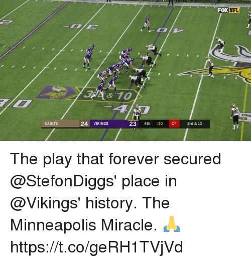 Memes, Nfl, and New Orleans Saints: FOX  NFL  20  SAINTS  24 VIKINGS  23 4th :1004 3rd & 10 The play that forever secured @StefonDiggs' place in @Vikings' history.  The Minneapolis Miracle. 🙏 https://t.co/geRH1TVjVd