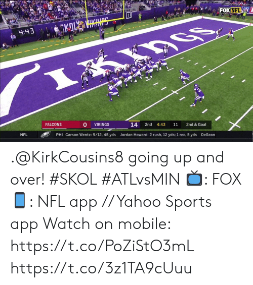 Memes, Nfl, and Sports: FOX NFL  ABS  GKOL  4:43  FALCONS  VIKINGS  14  2nd  4:43  11  2nd & Goal  NFL  PHI Carson Wentz: 9/12, 45 yds  Jordan Howard: 2 rush, 12 yds; 1 rec, 5 yds  DeSean .@KirkCousins8 going up and over! #SKOL #ATLvsMIN  📺: FOX 📱: NFL app // Yahoo Sports app  Watch on mobile: https://t.co/PoZiStO3mL https://t.co/3z1TA9cUuu