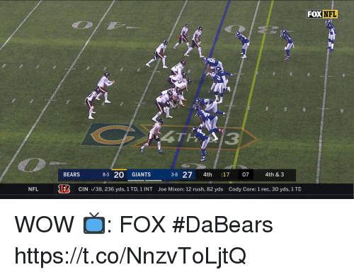 Memes, Nfl, and Wow: FOX  NFL  BEARS  8-3 20 GIANTS 3-8 27 4th :17 07 4th & 3  NFL  E  CIN /38, 236 yds, 1TD, 1 INT  Joe Mixon: 12 rush, 82 yds  Cody Core: 1 rec, 30 yds, 1TD WOW  📺: FOX #DaBears https://t.co/NnzvToLjtQ
