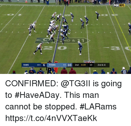 Memes, Nfl, and Rams: FOX  NFL  ND& 1  RAMS  10-4 6 TITANS  8-6 10 2nd 4:39 10 2nd & 11  OR CONFIRMED: @TG3II is going to #HaveADay.  This man cannot be stopped. #LARams https://t.co/4nVVXTaeKk