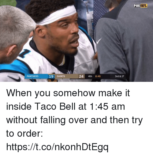 Nfl, New Orleans Saints, and Sports: FOX  NFL  PANTHERS  19 SAINTS  24 4th 8:46  3rd & 17 When you somehow make it inside Taco Bell at 1:45 am without falling over and then try to order: https://t.co/nkonhDtEgq