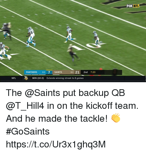 Memes, Nfl, and New Orleans Saints: FOX NFL  PANTHERS 8-3 7 SAINTS  8-3 21 2nd 7:20  NFL  MIN (10-2)  Extends winning streak to 8 games The @Saints put backup QB @T_Hill4 in on the kickoff team. And he made the tackle! 👏 #GoSaints https://t.co/Ur3x1ghq3M