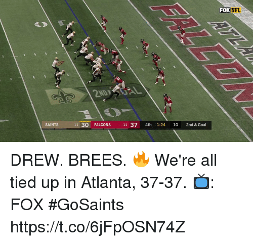Memes, Nfl, and New Orleans Saints: FOX  NFL  SAINTS  11 30 FALCONS 11 37 4th 1:24 10 2nd & Goal DREW. BREES. 🔥  We're all tied up in Atlanta, 37-37.  📺: FOX #GoSaints https://t.co/6jFpOSN74Z