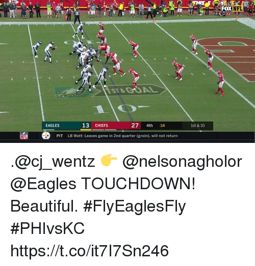 Beautiful, Philadelphia Eagles, and Memes: FOX  NFL  ST&GOAL  13 CHIEFS  27 4th :14  EAGLES  1st & 10  it劄  ®  LB Watt: Leaves game in 2nd quarter (groin), will not return  PIT  NFL .@cj_wentz 👉 @nelsonagholor @Eagles TOUCHDOWN!  Beautiful. #FlyEaglesFly #PHIvsKC https://t.co/it7I7Sn246
