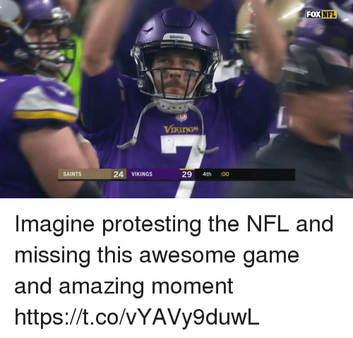 Football, Nfl, and New Orleans Saints: FOX  NFL  Vinines  VikIngs  SAINTS  24 VIKINGS  29 4th :00 Imagine protesting the NFL and missing this awesome game and amazing moment   https://t.co/vYAVy9duwL