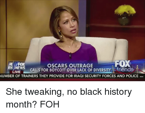 Black History Month, Blackpeopletwitter, and Foh: FOX  OSCARS OUTRAGE  FOX  EWS CALLS FOR BOYCOTTOVER DIVERSITY i friends.  LIVE  NUMBER OF TRAINERS THEY PROVIDE FOR IRAQI SECURITY FORCES AND POLICE She tweaking, no black history month? FOH