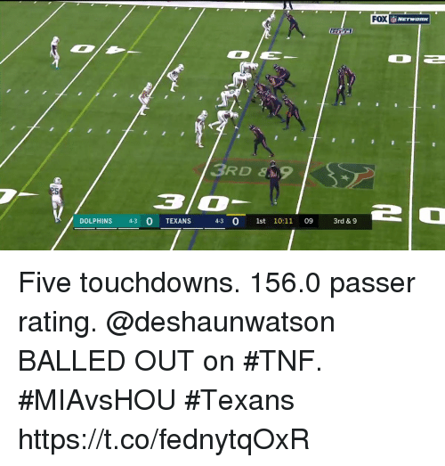 Memes, Dolphins, and Texans: FOX  RSBA  3RD&  3/0  DOLPHINS 43 0 TEXANS 43 0 1st 10:11 09 3rd &9  3rd & 9 Five touchdowns. 156.0 passer rating.  @deshaunwatson BALLED OUT on #TNF. #MIAvsHOU #Texans https://t.co/fednytqOxR