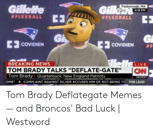 "Bad, England, and Memes: Foxborough, MA  4:18 PM  Gillette  ani #FLEXBALL  #FLEXBALL  GI  COVIDIEN #F  E COVIDIEN  BREAKING NEWS  TOM BRADY TALKS ""DEFLATE-GATE""  Tom Brady Quarterback, New England Patriots  I CAN  116 PM P  THE LEAD  COMPLAINT AGAINST SILVER ACCUSES HIM OF NOT BEING TR  :OME"" Tom Brady Deflategate Memes — and Broncos' Bad Luck 