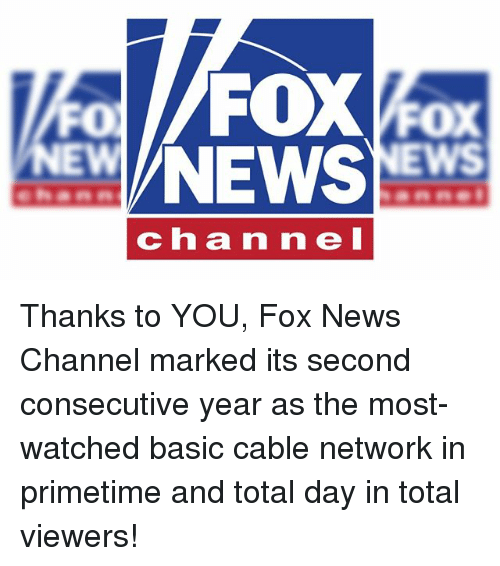 Memes, News, and Fox News: FOXFox  NEWS  FO  EWS  chan ne I Thanks to YOU, Fox News Channel marked its second consecutive year as the most-watched basic cable network in primetime and total day in total viewers!