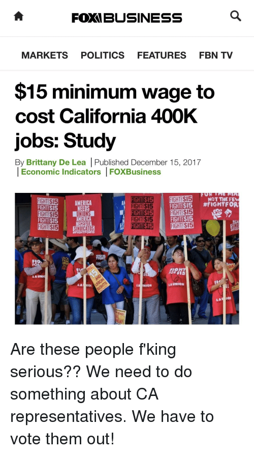 Politics, California, and Jobs: FOXIBUSINESS  MARKETS POLITICS FEATURES FBN TV  $15 minimum wage to  cost California 400K  jobs: Study  By Brittany De Lea |Published December 15, 2017  Economic Indicators FOXBusiness  NOT THEFE  FIGHTE$15  FIGHTE$15  FIGHTE$15  FIGHTE$15  MERICA  FIGHTE$15  FIGHTESI5 #FIGHTFOR  FIGHTE$15  FIGHTE$15  #FIGI  Fl  磯  IGH  OR $15  & A UNI  A NION  AUNION