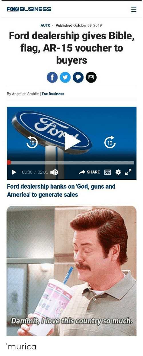 America, God, and Guns: FOXIBUSINESS  Published October 09, 2019  AUTO  Ford dealership gives Bible,  flag, AR-15 voucher to  buyers  f  By Angelica Stabile Fox Business  For  10  10  SHARE CC  0000 0205  Ford dealership banks on 'God, guns and  America' to generate sales  Dammit, Ilove this country so much.  II 'murica