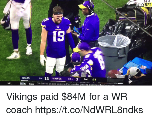 me.me: FOXNFL  15  14 13 VIKINGS 8-61 3 2nd :53  CB Griffin: Leaves game in 2nd quarter (ankle). questuualle le r  BEARS  NFL  SEA Vikings paid $84M for a WR coach   https://t.co/NdWRL8ndks