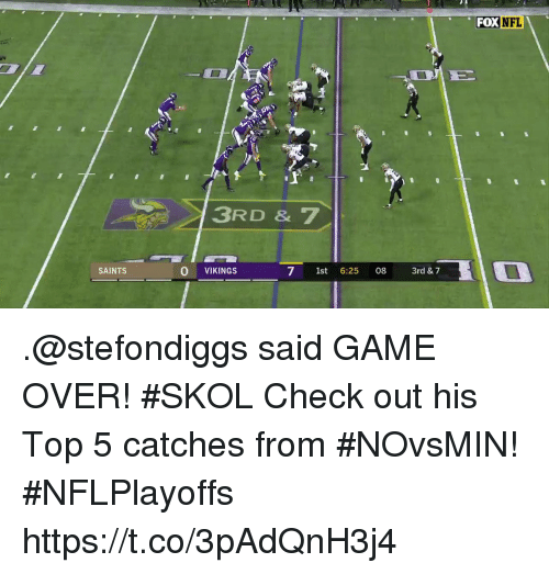 Memes, New Orleans Saints, and Game: FOXNFL  3RD & 7  SAINTS  O VIKINGS  7 1st 6:25 08 3rd & 7 .@stefondiggs said GAME OVER! #SKOL  Check out his Top 5 catches from #NOvsMIN! #NFLPlayoffs https://t.co/3pAdQnH3j4
