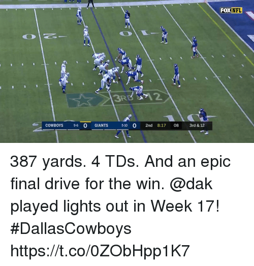Dallas Cowboys, Memes, and Drive: FOXNFL  COWBOYS 9-6 O GIANTS  5-10 02nd 8:17 08 3rd & 12 387 yards. 4 TDs. And an epic final drive for the win.   @dak played lights out in Week 17! #DallasCowboys https://t.co/0ZObHpp1K7