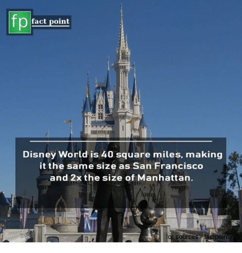 Disney, Disney World, and Memes: fp  fact point  Disney World is 40 square miles, making  it the same size as San Francisco  and 2x the size of Manhattan.  sources