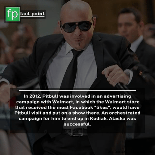 """Facebook, Memes, and Walmart: fp  fact point  In 2012. Pitbull was involved in an advertising  campaign with Walmart, in which the Walmart store  that received the most Facebook """"likes"""", would have  Pitbull visit and put on a show there. An orchestrated  campaign for him to end up in Kodiak, Alaska was  successful"""