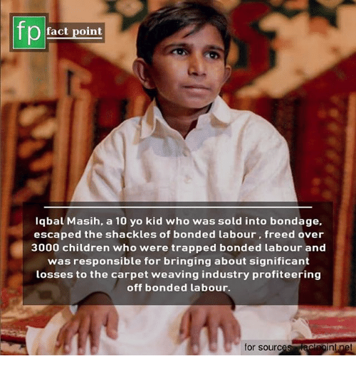 Children, Memes, and Yo: fp  ) fact point  Iqbal Masih, a 10 yo kid who was sold into bondage.  escaped the shackles of bonded labour, freed over  3000 children who were trapped bonded labour and  was responsible for bringing about significant  losses to the carpet weaving industry profiteering  off bonded labour.  for source  nt.net