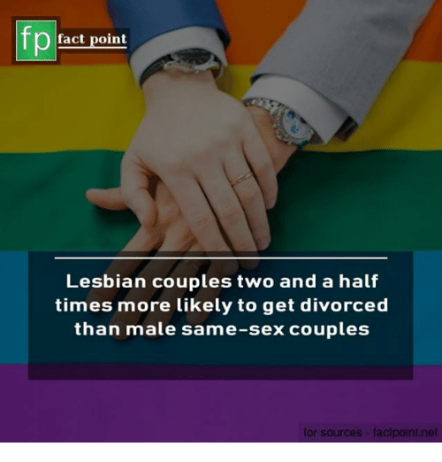 Memes, Sex, and Lesbian: fp  fact point  Lesbian couples two and a half  times more likely to get divorced  than male same-sex couples  for sources- factpoint.net