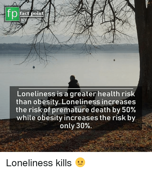 Memes, Death, and Loneliness: fp  fact point  Loneliness is a greater health ris  than obesity. Loneliness increases  the risk of premature death by 50%  while obesity increases the risk by  only 30%. Loneliness kills 😐