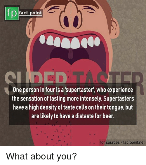 Beer, Memes, and Experience: fp  fact point  One person in four is a 'supertaster', who experience  the sensation of tasting more intensely. Supertasters  have a high density of taste cells on their tongue, but  are likely to have a distaste for beer.  for sources -factpoint.net What about you?
