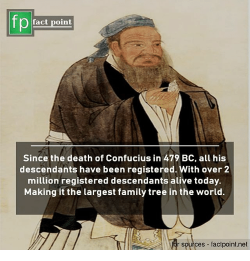 Alive, Family, and Memes: fp  fact point  Since the death of Confucius in 479 BC, all his  descendants have been registered. With over 2  million registered descendants alive today.  Making it the largest family tree in the world.  r sources factpoint.net