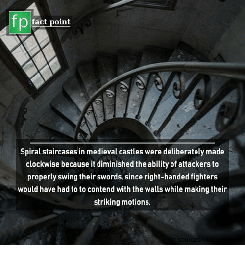 Memes, Medieval, and Ability: fp  fact point  Spiral staircases in medieval castles were deliberately made  clockwise because it diminished the ability of attackers to  properly swing their swords, since right-handed fighters  would have had to to contend with the walls while making their  striking motions.