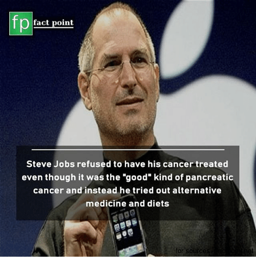 "Memes, Steve Jobs, and Cancer: fp  fact point  Steve Jobs refused to have his cancer treated  even though it was the ""good"" kind of pancreatic  cancer and instead he tried out alternative  medicine and diets  or soirc"