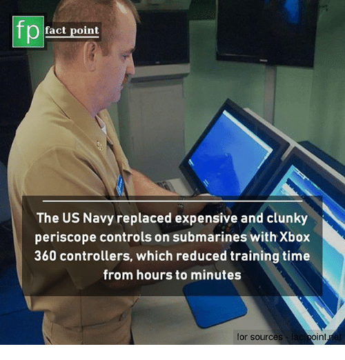 Memes, Xbox, and Navy: fp  fact point  The US Navy replaced expensive and clunky  periscope controls on submarines with Xbox  360 controllers, which reduced training time  rom hours to minutes  for sources  int