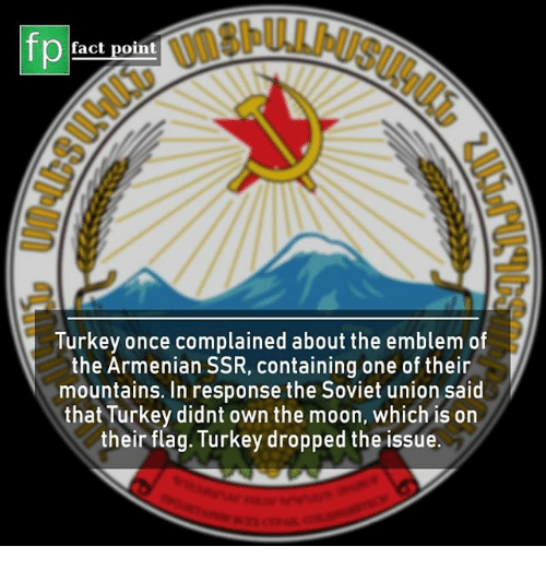 Memes, Moon, and Turkey: fp  fact point  Turkey once complained about the emblem of  the Armenian SSR, containing one of their  mountains. In response the Soviet union said  that Turkey didnt own the moon, which is on  their flag. Turkey dropped the issue.