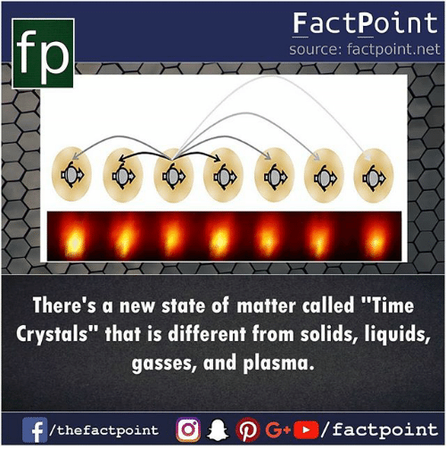 """Memes, Time, and 🤖: fp  FactPoint  source: factpoint.net  /2  There's a new state of matter called """"Time  Crystals"""" that is different from solids, liquids,  gasses, and plasma.  f /the factpoint  C  G+、  /factpoint"""